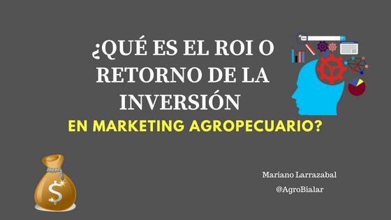 ¿Qué es el ROI o Retorno de la Inversión en Marketing Agropecuario_