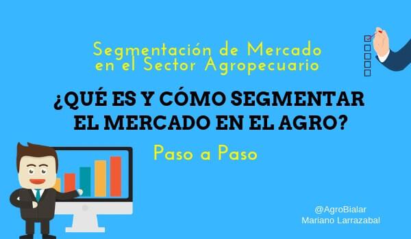 Segmentación de Mercado en el Sector Agropecuario. Qué es y Cómo Segmentar el Mercado en el Agro